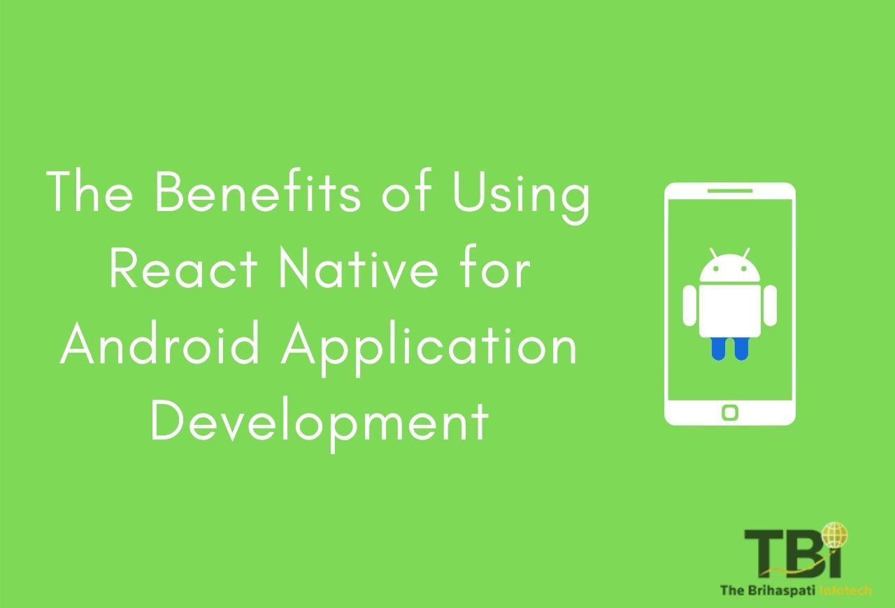 The Benefits of Using React Native for Android Application Development